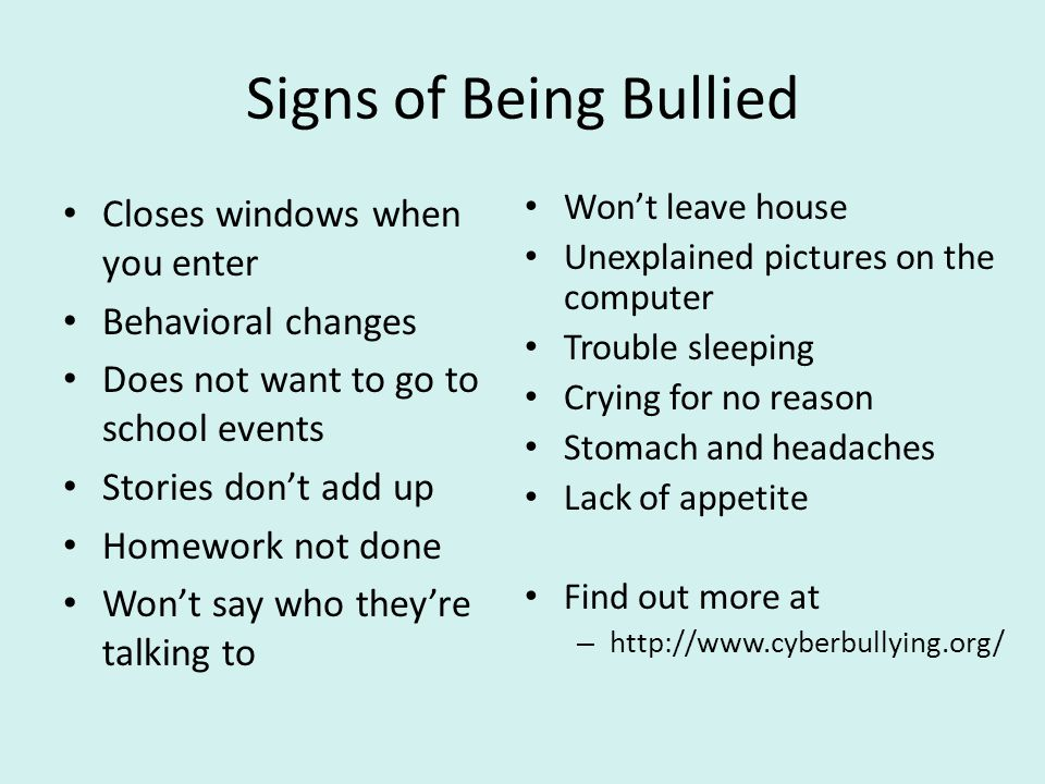 Signs of Being Bullied Closes windows when you enter Behavioral changes Does not want to go to school events Stories don't add up Homework not done Wo