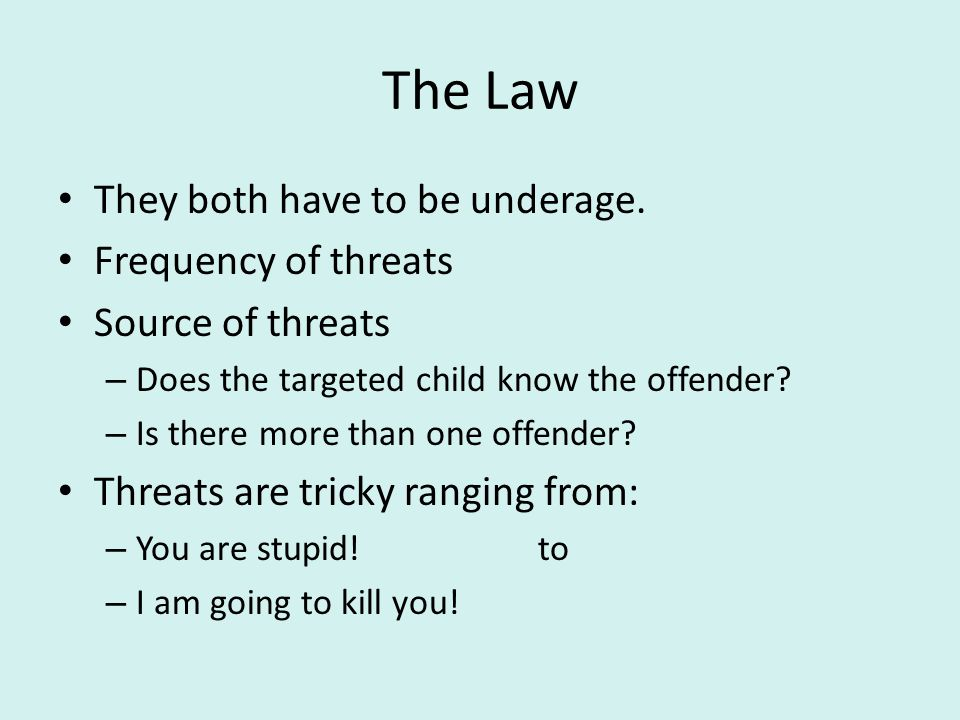 The Law They both have to be underage. Frequency of threats Source of threats – Does the targeted child know the offender? – Is there more than one of
