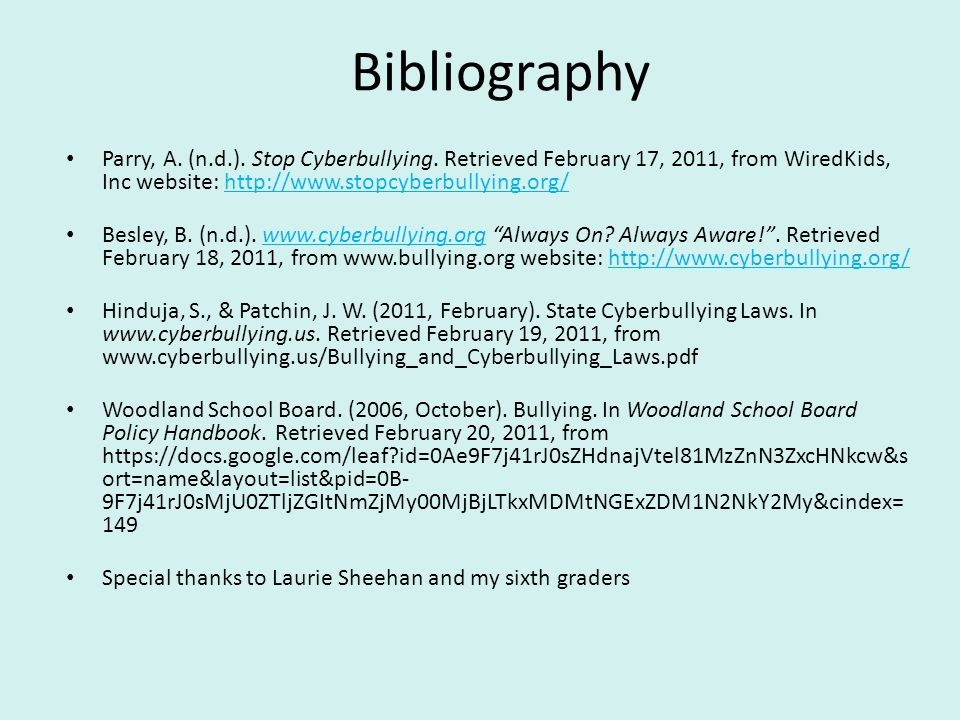 Bibliography Parry, A. (n.d.). Stop Cyberbullying. Retrieved February 17, 2011, from WiredKids, Inc website: http://www.stopcyberbullying.org/http://w