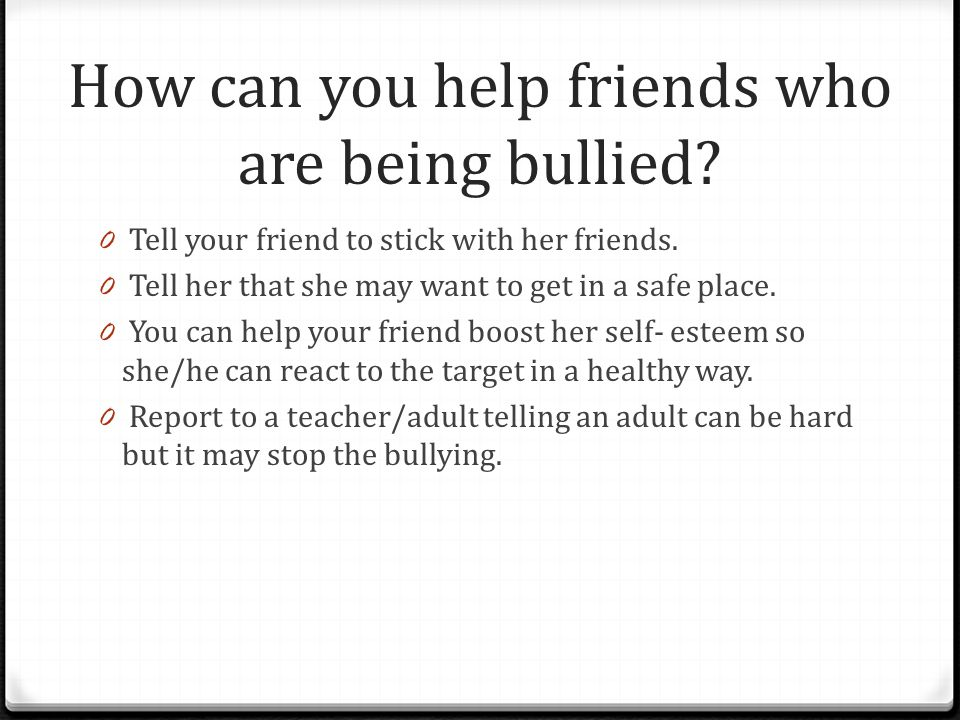 How can you help friends who are being bullied. 0 Tell your friend to stick with her friends.