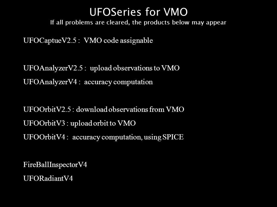 UFOSeries for VMO If all problems are cleared, the products below may appear UFOCaptueV2.5 : VMO code assignable UFOAnalyzerV2.5 : upload observations to VMO UFOAnalyzerV4 : accuracy computation UFOOrbitV2.5 : download observations from VMO UFOOrbitV3 : upload orbit to VMO UFOOrbitV4 : accuracy computation, using SPICE FireBallInspectorV4 UFORadiantV4