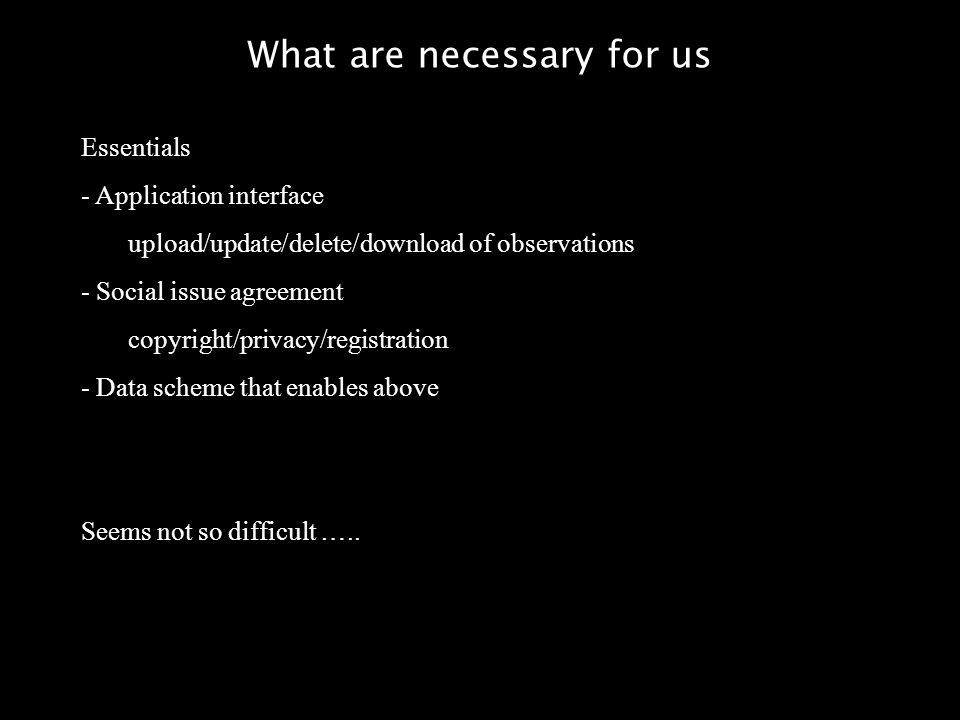 What are necessary for us Essentials - Application interface upload/update/delete/download of observations - Social issue agreement copyright/privacy/registration - Data scheme that enables above Seems not so difficult …..