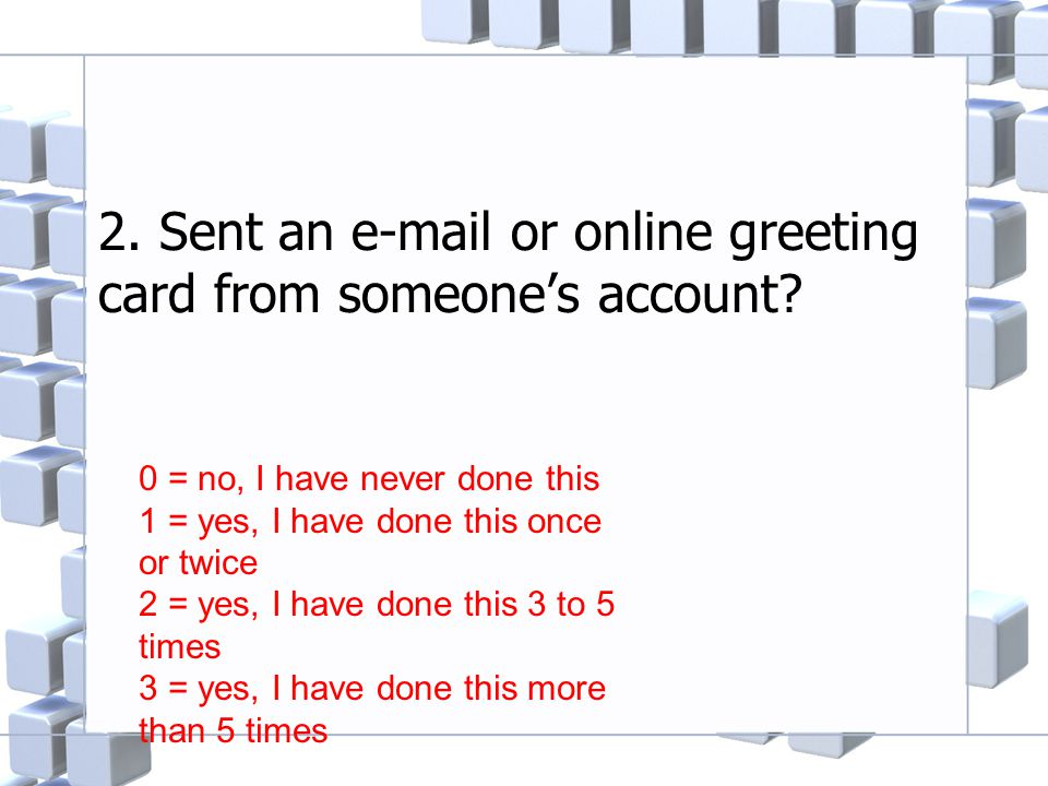 2. Sent an e-mail or online greeting card from someone's account? 0 = no, I have never done this 1 = yes, I have done this once or twice 2 = yes, I ha