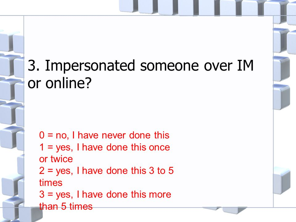 3. Impersonated someone over IM or online? 0 = no, I have never done this 1 = yes, I have done this once or twice 2 = yes, I have done this 3 to 5 tim
