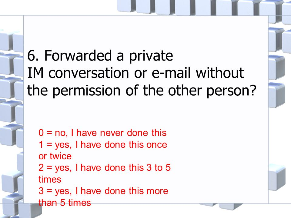 6. Forwarded a private IM conversation or e-mail without the permission of the other person? 0 = no, I have never done this 1 = yes, I have done this