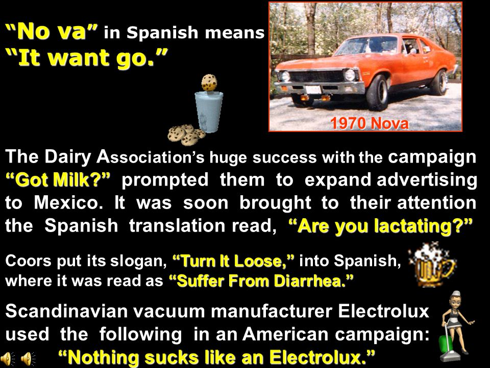 No va No va in Spanish means It want go. Scandinavian vacuum manufacturer Electrolux used the following in an American campaign: Nothing sucks like an Electrolux. Nothing sucks like an Electrolux. The Dairy A ssociation's huge success with the campaign Got Milk? Got Milk? prompted them to expand advertising to Mexico.