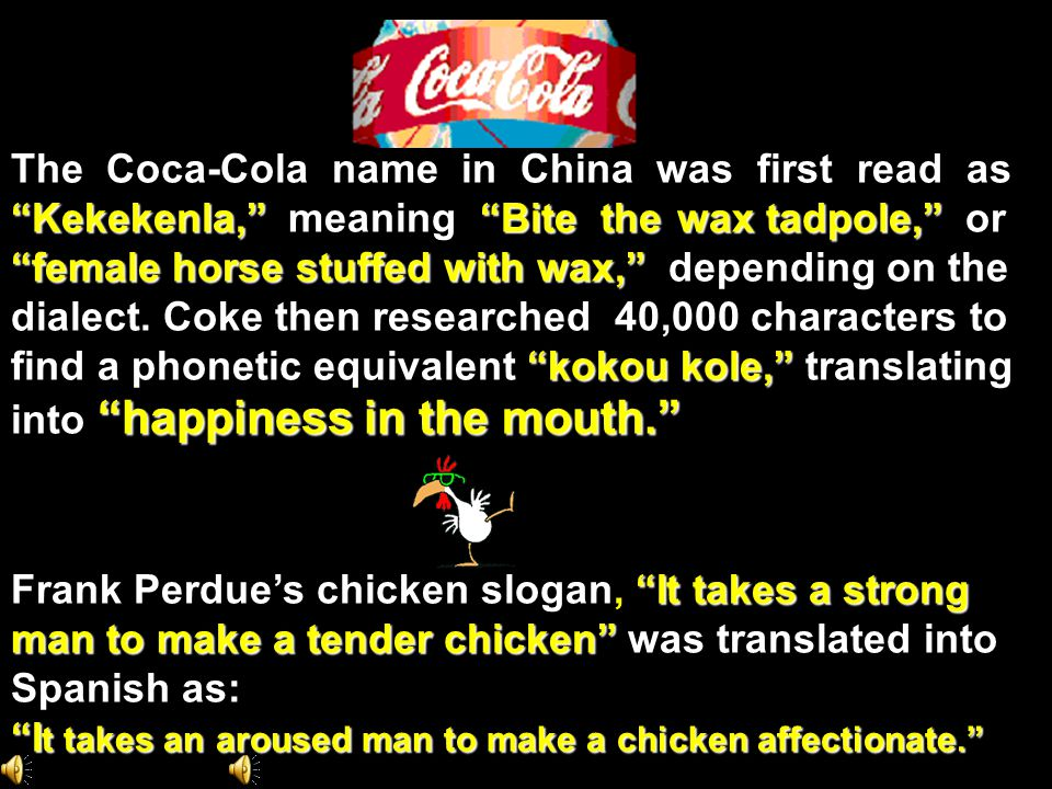 The Coca-Cola name in China was first read as Kekekenla, Bite the wax tadpole, Kekekenla, meaning Bite the wax tadpole, or female horse stuffed with wax, female horse stuffed with wax, depending on the dialect.