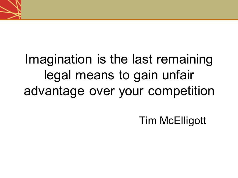 Imagination is the last remaining legal means to gain unfair advantage over your competition Tim McElligott