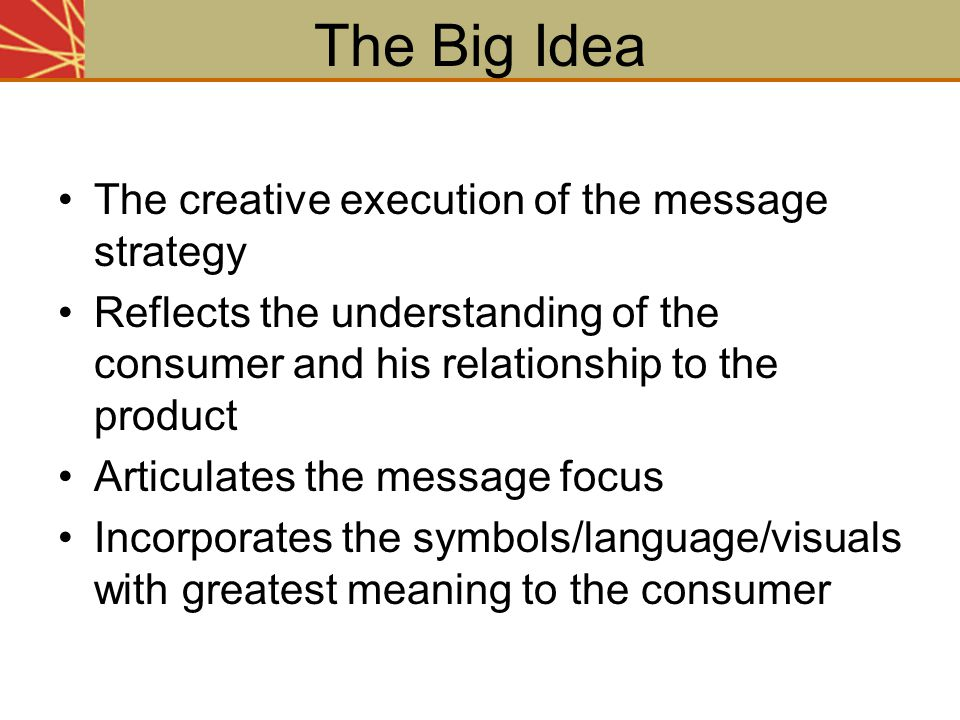 The Big Idea The creative execution of the message strategy Reflects the understanding of the consumer and his relationship to the product Articulates