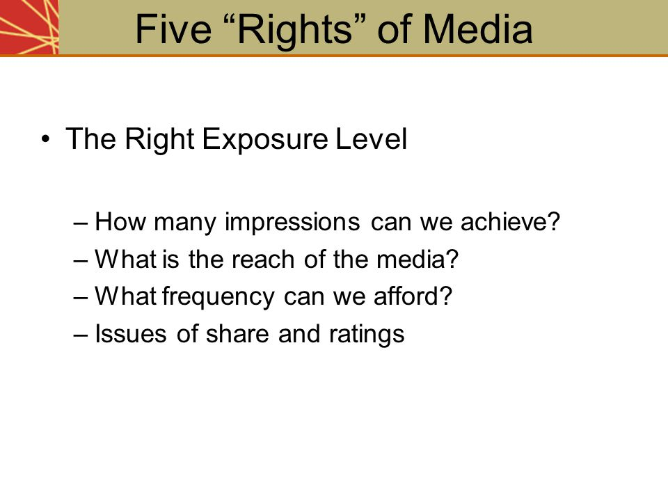 The Right Exposure Level –How many impressions can we achieve? –What is the reach of the media? –What frequency can we afford? –Issues of share and ra