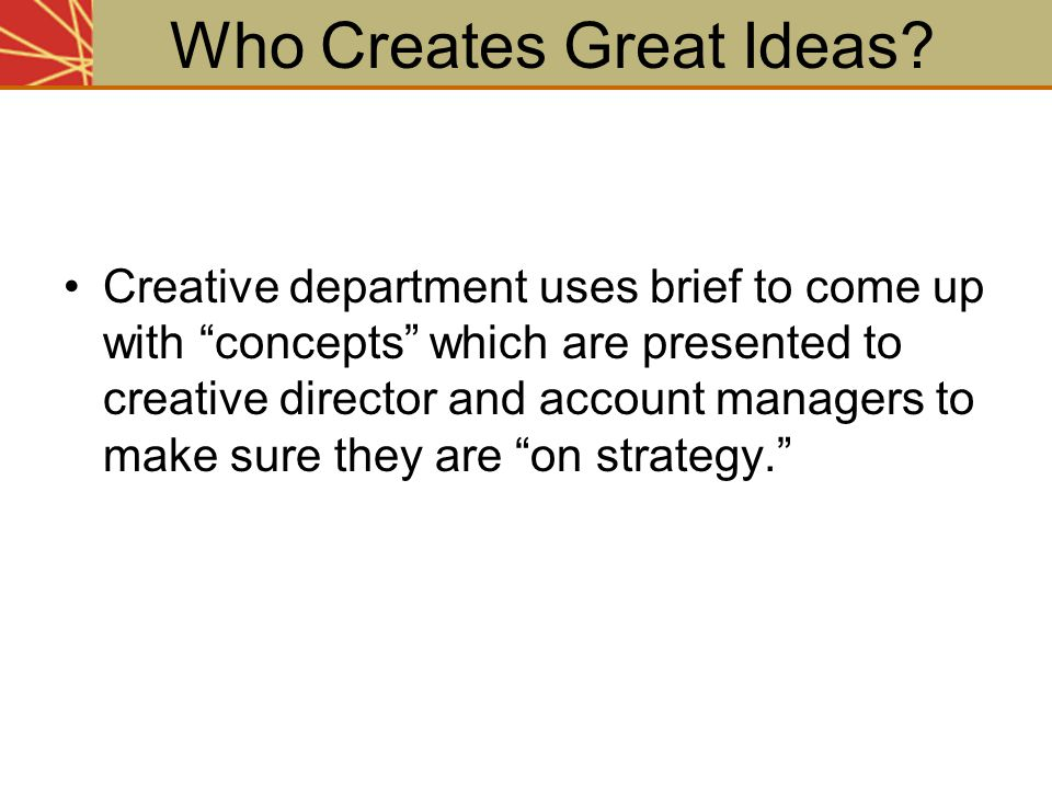 """Creative department uses brief to come up with """"concepts"""" which are presented to creative director and account managers to make sure they are """"on stra"""