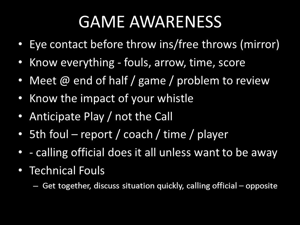 GAME AWARENESS Eye contact before throw ins/free throws (mirror) Know everything - fouls, arrow, time, score Meet @ end of half / game / problem to review Know the impact of your whistle Anticipate Play / not the Call 5th foul – report / coach / time / player - calling official does it all unless want to be away Technical Fouls – Get together, discuss situation quickly, calling official – opposite