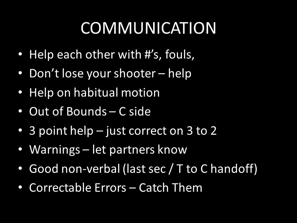 COMMUNICATION Help each other with #'s, fouls, Don't lose your shooter – help Help on habitual motion Out of Bounds – C side 3 point help – just correct on 3 to 2 Warnings – let partners know Good non-verbal (last sec / T to C handoff) Correctable Errors – Catch Them