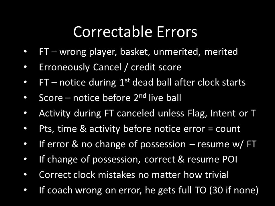 Correctable Errors FT – wrong player, basket, unmerited, merited Erroneously Cancel / credit score FT – notice during 1 st dead ball after clock starts Score – notice before 2 nd live ball Activity during FT canceled unless Flag, Intent or T Pts, time & activity before notice error = count If error & no change of possession – resume w/ FT If change of possession, correct & resume POI Correct clock mistakes no matter how trivial If coach wrong on error, he gets full TO (30 if none)