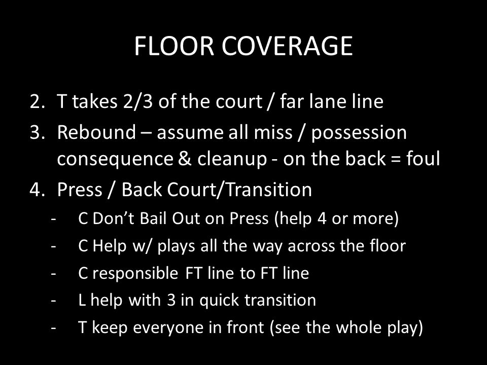 FLOOR COVERAGE 2.T takes 2/3 of the court / far lane line 3.Rebound – assume all miss / possession consequence & cleanup - on the back = foul 4.Press / Back Court/Transition -C Don't Bail Out on Press (help 4 or more) -C Help w/ plays all the way across the floor -C responsible FT line to FT line -L help with 3 in quick transition -T keep everyone in front (see the whole play)