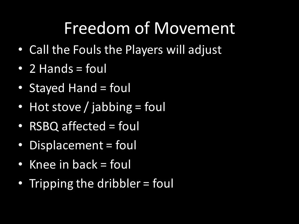 Freedom of Movement Call the Fouls the Players will adjust 2 Hands = foul Stayed Hand = foul Hot stove / jabbing = foul RSBQ affected = foul Displacement = foul Knee in back = foul Tripping the dribbler = foul