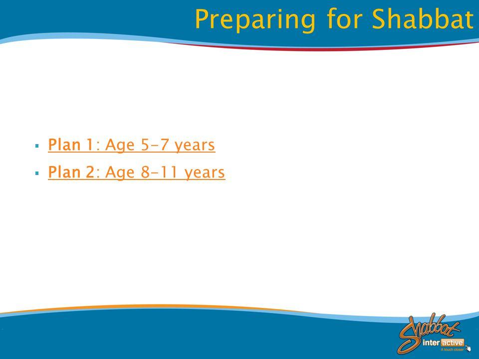  Plan 1: Age 5-7 years Plan 1: Age 5-7 years  Plan 2: Age 8-11 years Plan 2: Age 8-11 years Preparing for Shabbat