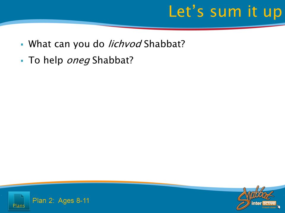  What can you do lichvod Shabbat?  To help oneg Shabbat? Let's sum it up Plan 2: Ages 8-11 Plans