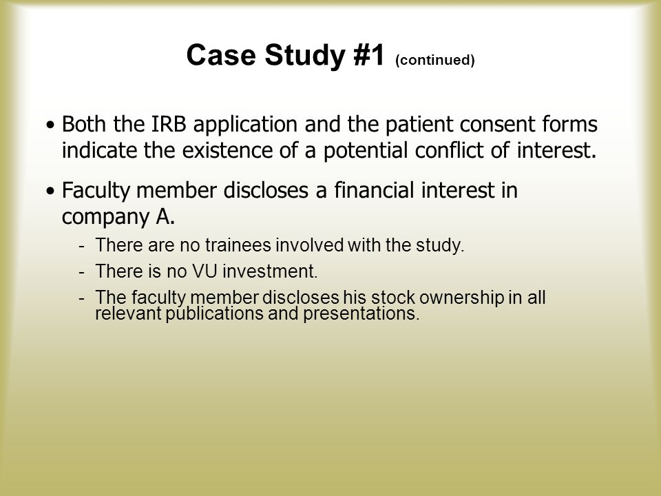 Case Study #1 (continued) Both the IRB application and the patient consent forms indicate the existence of a potential conflict of interest.