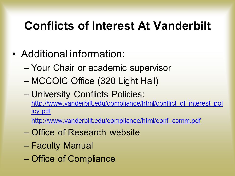 Conflicts of Interest At Vanderbilt Additional information: –Your Chair or academic supervisor –MCCOIC Office (320 Light Hall) –University Conflicts Policies: http://www.vanderbilt.edu/compliance/html/conflict_of_interest_pol icy.pdf http://www.vanderbilt.edu/compliance/html/conflict_of_interest_pol icy.pdf http://www.vanderbilt.edu/compliance/html/conf_comm.pdf –Office of Research website –Faculty Manual –Office of Compliance