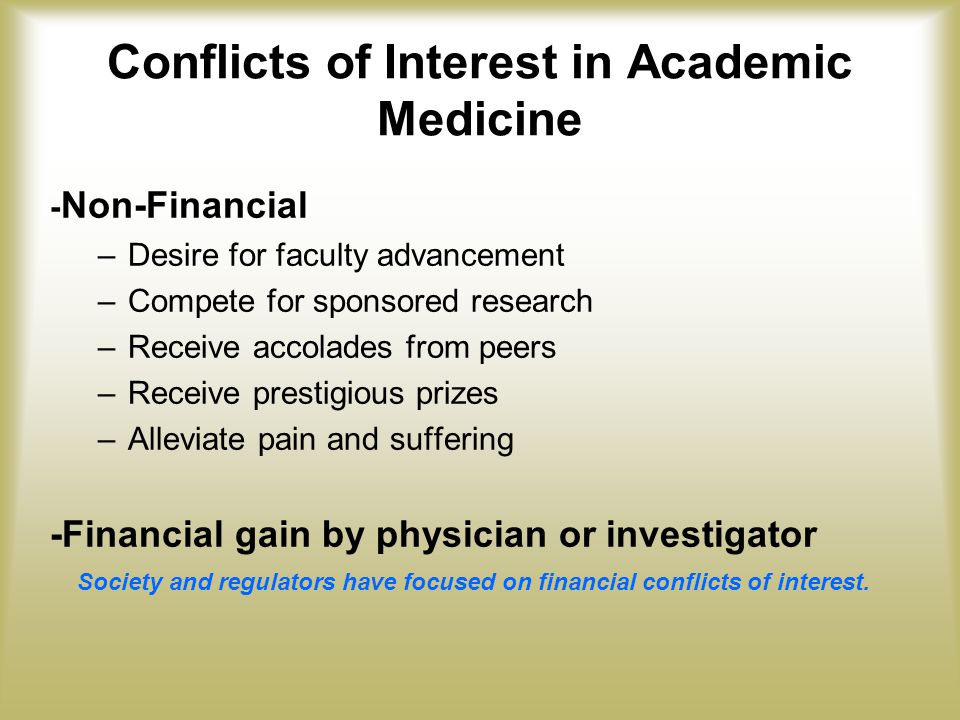 Conflicts of Interest in Academic Medicine - Non-Financial –Desire for faculty advancement –Compete for sponsored research –Receive accolades from peers –Receive prestigious prizes –Alleviate pain and suffering -Financial gain by physician or investigator Society and regulators have focused on financial conflicts of interest.