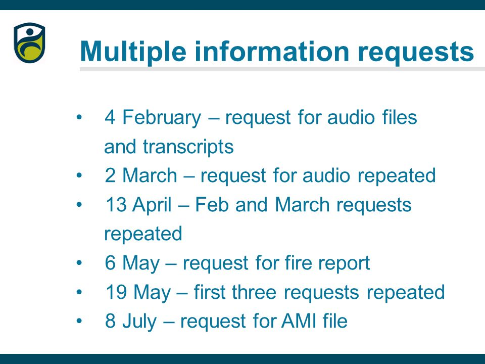 Multiple information requests 4 February – request for audio files and transcripts 2 March – request for audio repeated 13 April – Feb and March requests repeated 6 May – request for fire report 19 May – first three requests repeated 8 July – request for AMI file