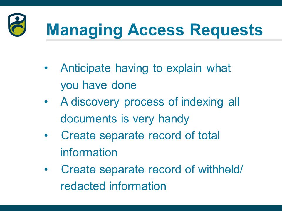Managing Access Requests Anticipate having to explain what you have done A discovery process of indexing all documents is very handy Create separate record of total information Create separate record of withheld/ redacted information