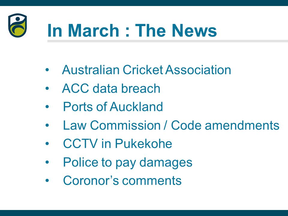 In March : The News Australian Cricket Association ACC data breach Ports of Auckland Law Commission / Code amendments CCTV in Pukekohe Police to pay damages Coronor's comments