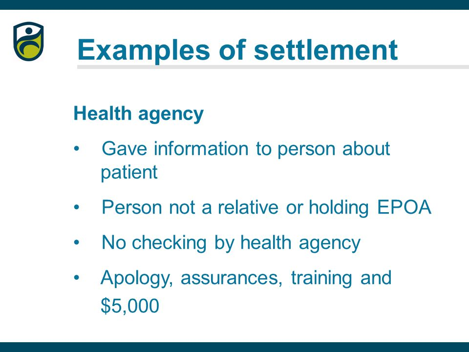 Examples of settlement Health agency Gave information to person about patient Person not a relative or holding EPOA No checking by health agency Apology, assurances, training and $5,000