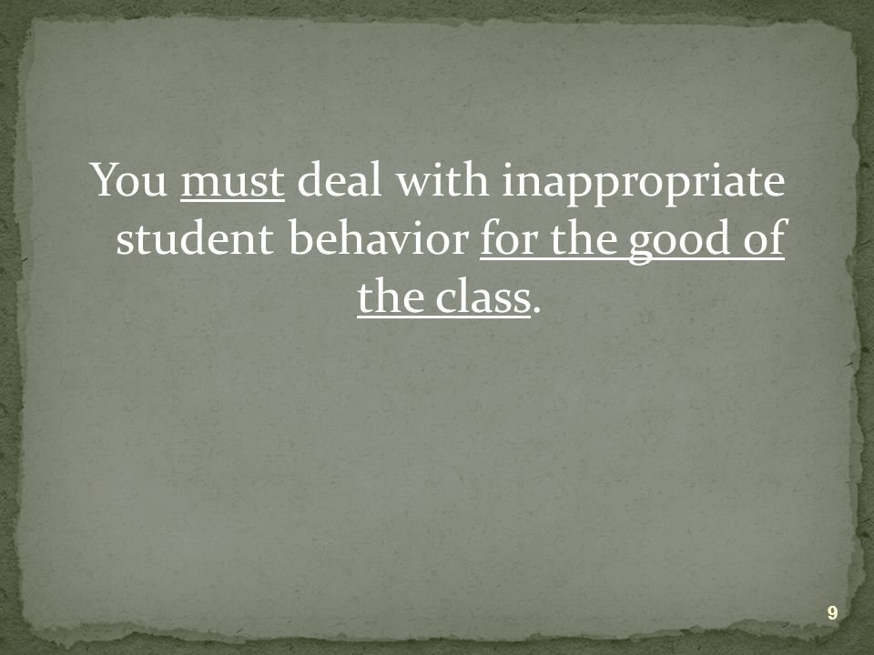 You must deal with inappropriate student behavior for the good of the class. 9