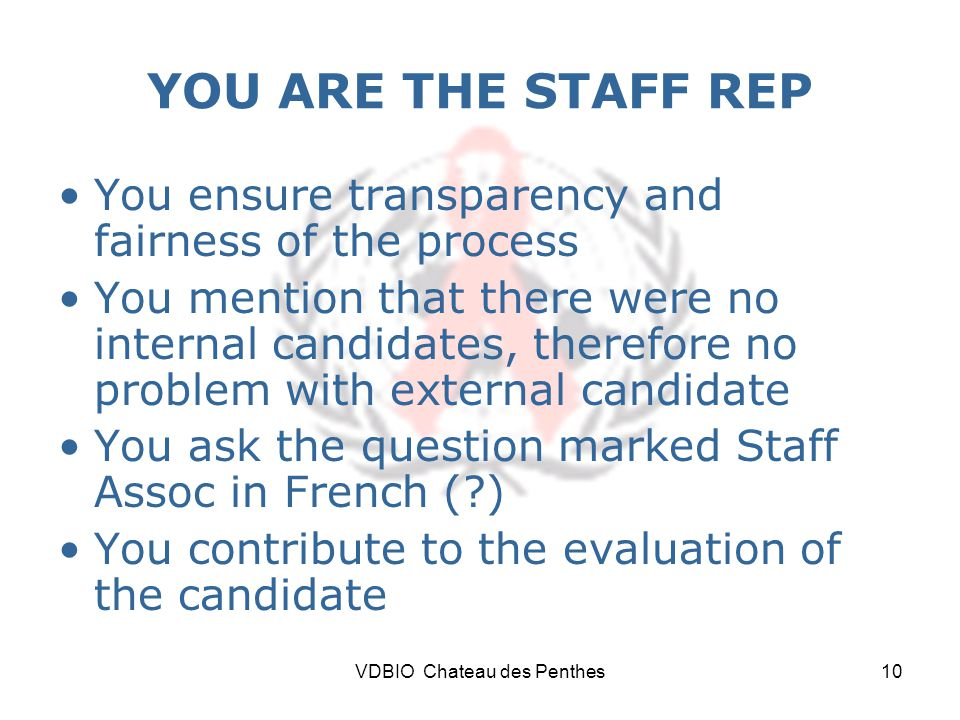 VDBIO Chateau des Penthes10 YOU ARE THE STAFF REP You ensure transparency and fairness of the process You mention that there were no internal candidates, therefore no problem with external candidate You ask the question marked Staff Assoc in French ( ) You contribute to the evaluation of the candidate