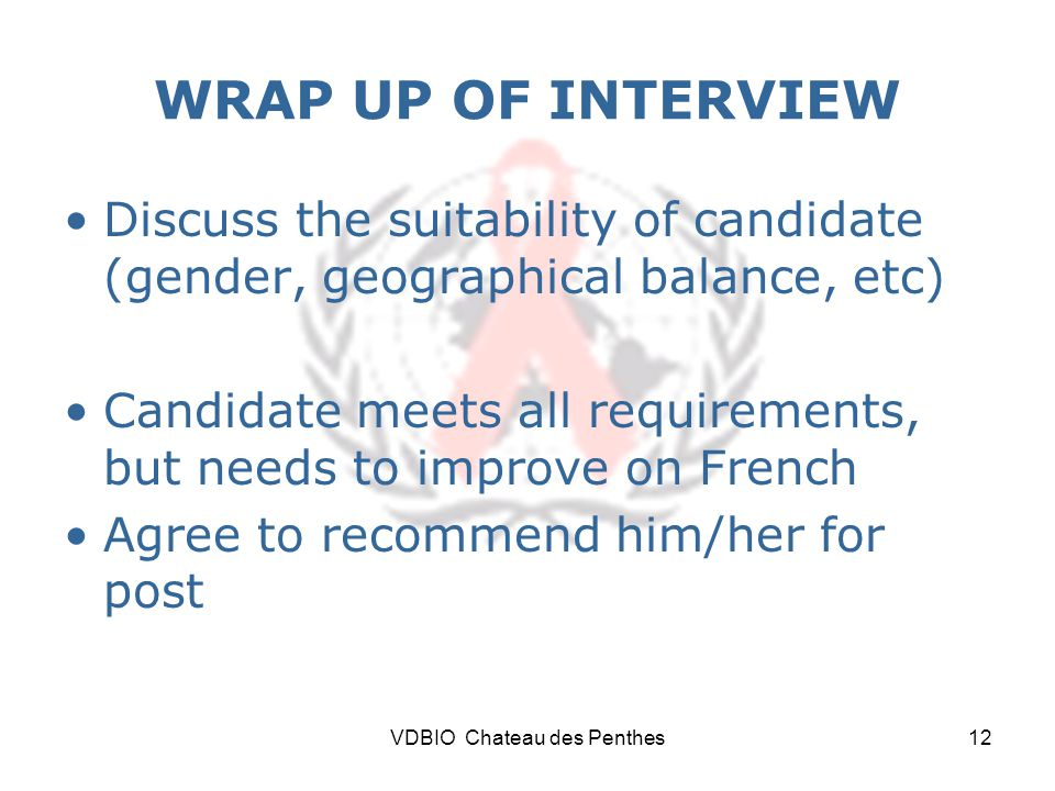 VDBIO Chateau des Penthes12 WRAP UP OF INTERVIEW Discuss the suitability of candidate (gender, geographical balance, etc) Candidate meets all requirements, but needs to improve on French Agree to recommend him/her for post