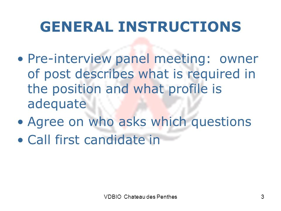 VDBIO Chateau des Penthes3 GENERAL INSTRUCTIONS Pre-interview panel meeting: owner of post describes what is required in the position and what profile is adequate Agree on who asks which questions Call first candidate in