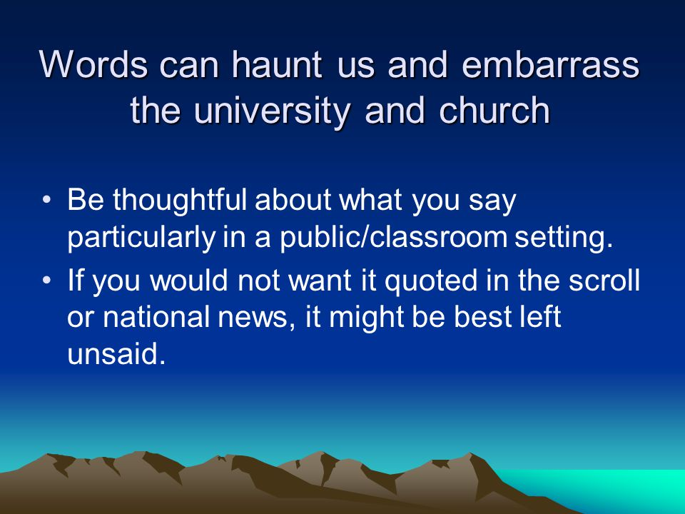 Words can haunt us and embarrass the university and church Be thoughtful about what you say particularly in a public/classroom setting. If you would n