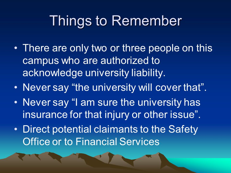 """Things to Remember There are only two or three people on this campus who are authorized to acknowledge university liability. Never say """"the university"""