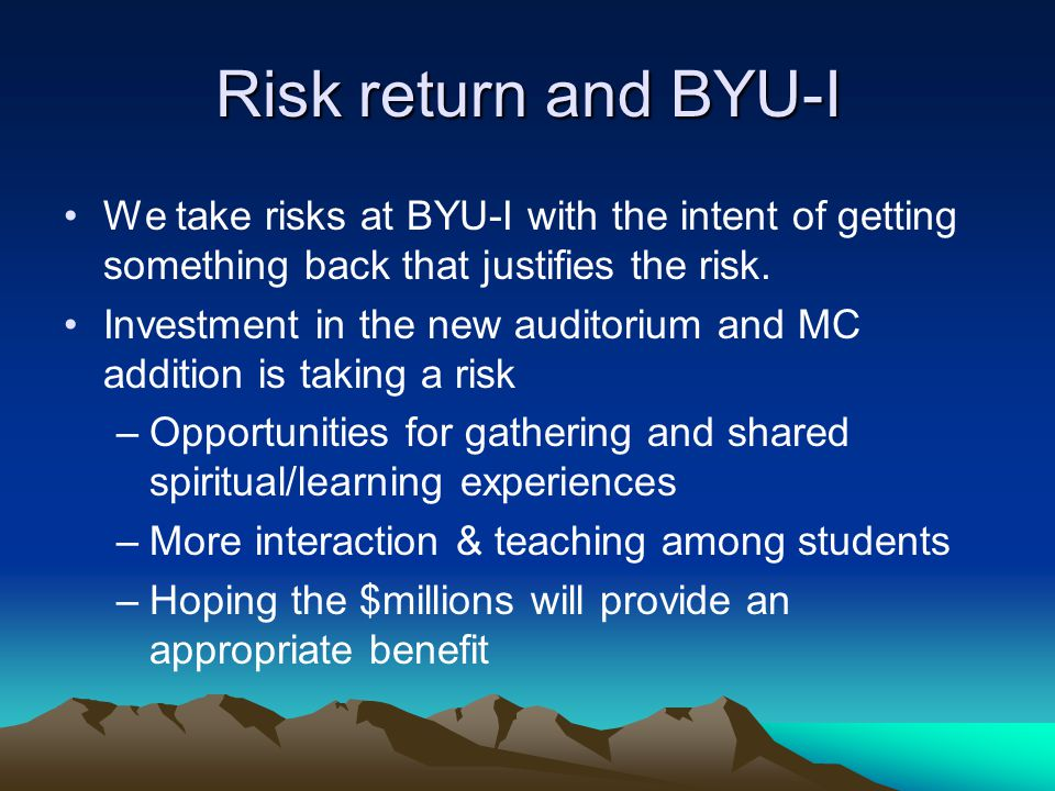 Risk return and BYU-I We take risks at BYU-I with the intent of getting something back that justifies the risk.