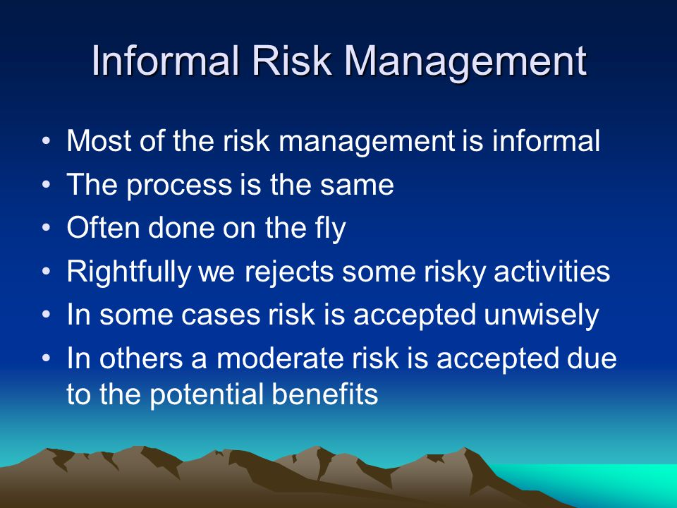 Informal Risk Management Most of the risk management is informal The process is the same Often done on the fly Rightfully we rejects some risky activi