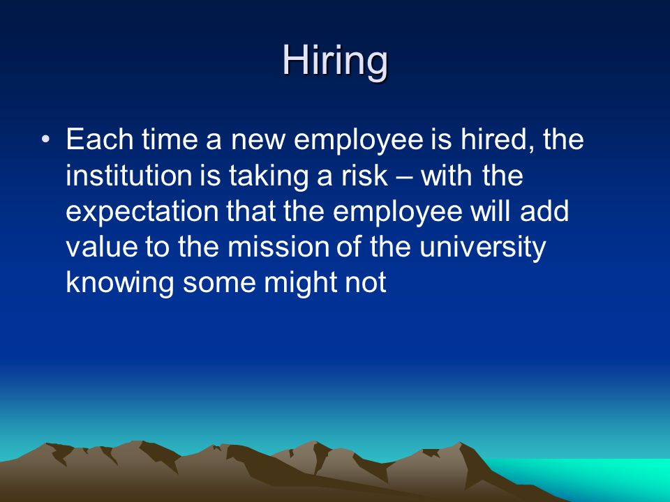Hiring Each time a new employee is hired, the institution is taking a risk – with the expectation that the employee will add value to the mission of t