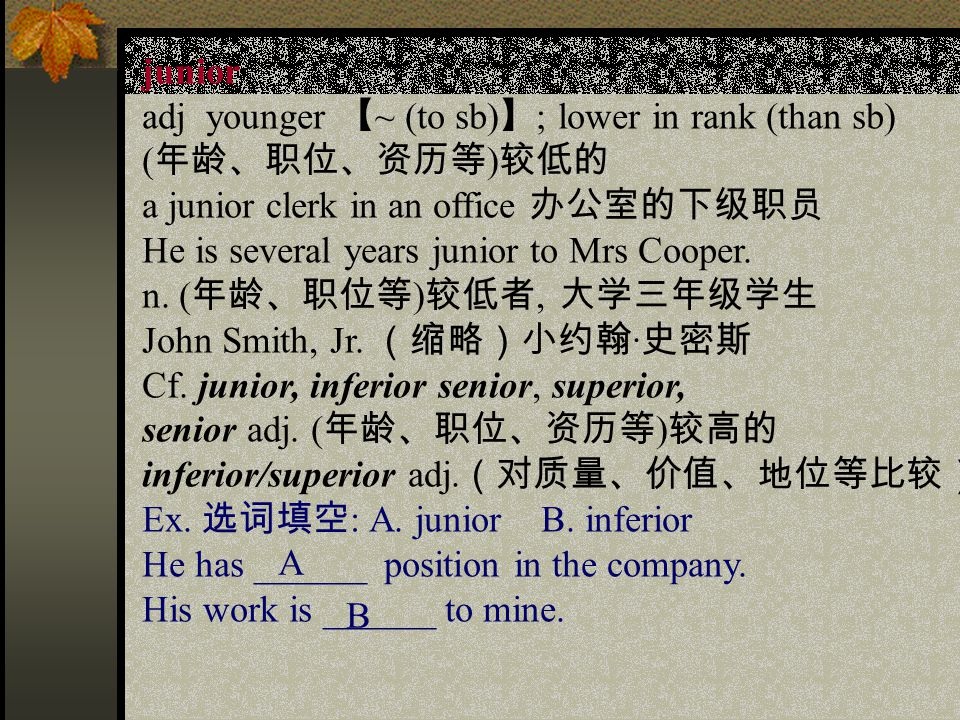 junior adj younger 【 ~ (to sb) 】 ; lower in rank (than sb) ( 年龄、职位、资历等 ) 较低的 a junior clerk in an office 办公室的下级职员 He is several years junior to Mrs Cooper.