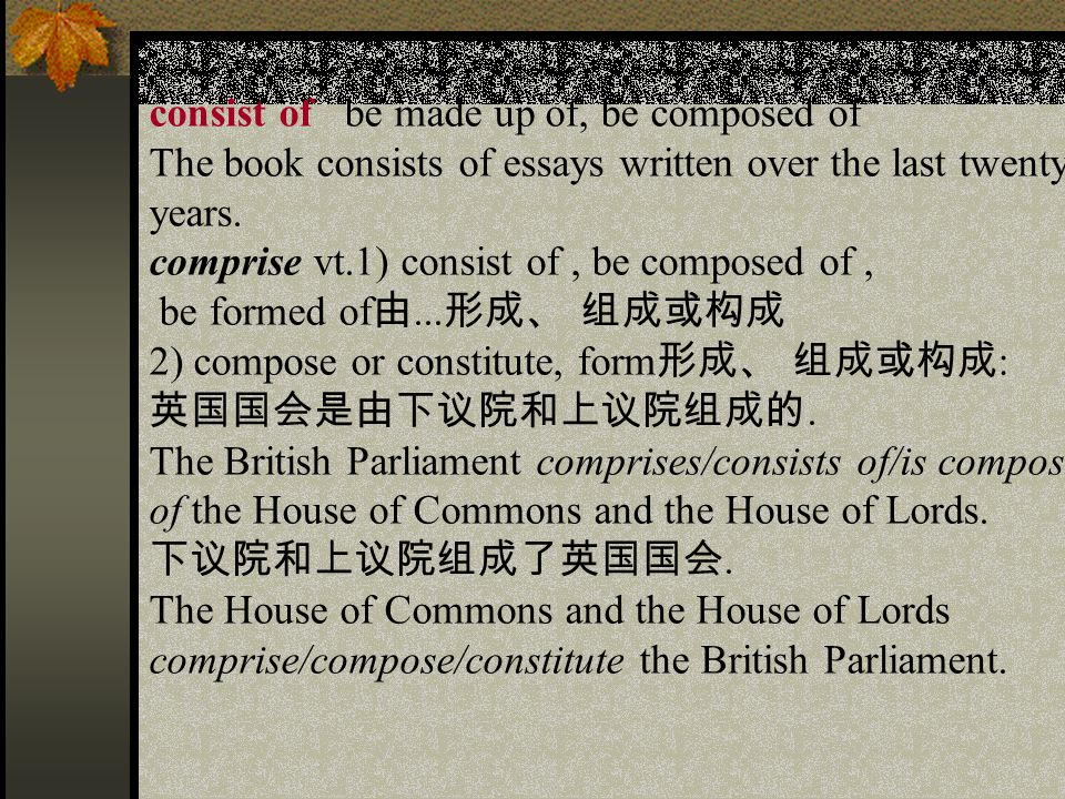 consist of be made up of, be composed of The book consists of essays written over the last twenty years.