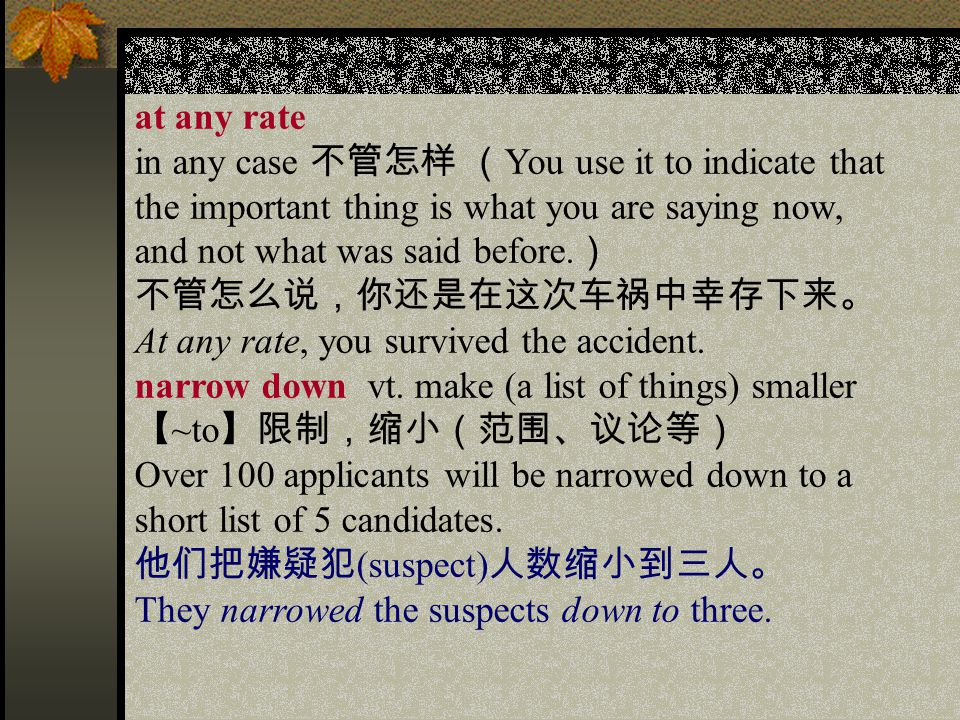 at any rate in any case 不管怎样 ( You use it to indicate that the important thing is what you are saying now, and not what was said before.
