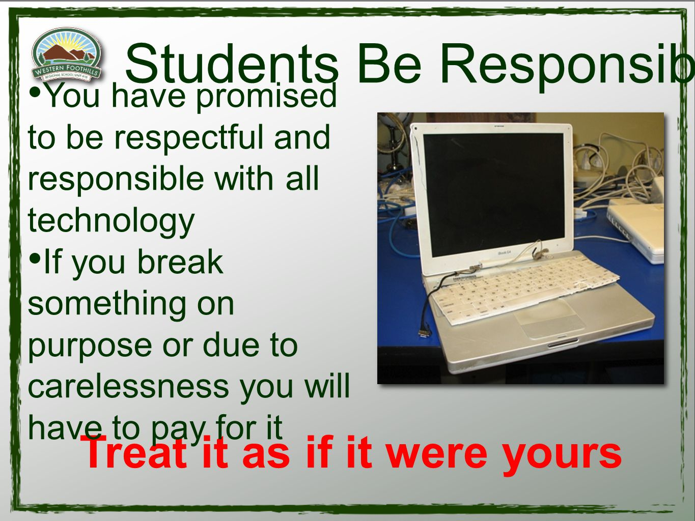 Treat it as if it were yours Students Be Responsible You have promised to be respectful and responsible with all technology If you break something on purpose or due to carelessness you will have to pay for it