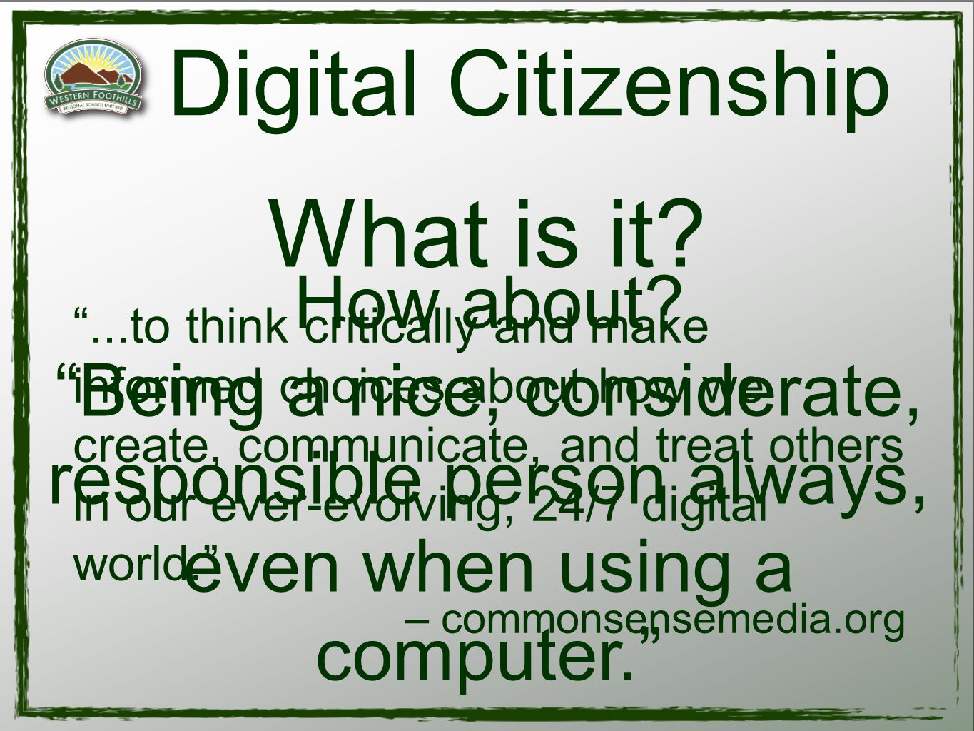 ...to think critically and make informed choices about how we create, communicate, and treat others in our ever-evolving, 24/7 digital world. – commonsensemedia.org Digital Citizenship What is it.