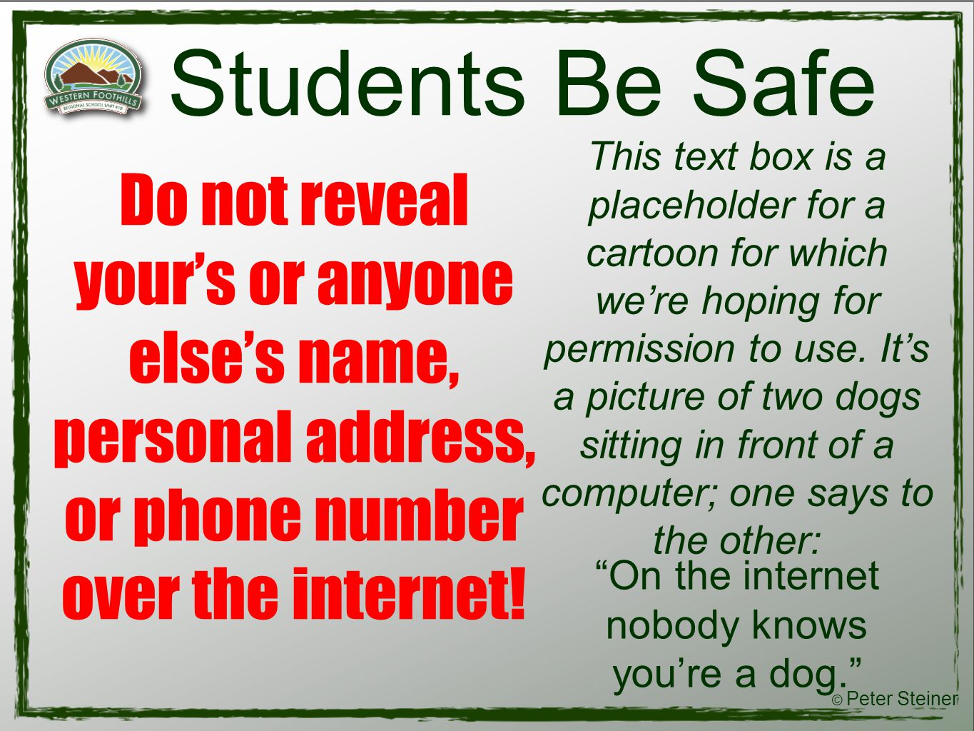 Students Be Safe Do not reveal your's or anyone else's name, personal address, or phone number over the internet.