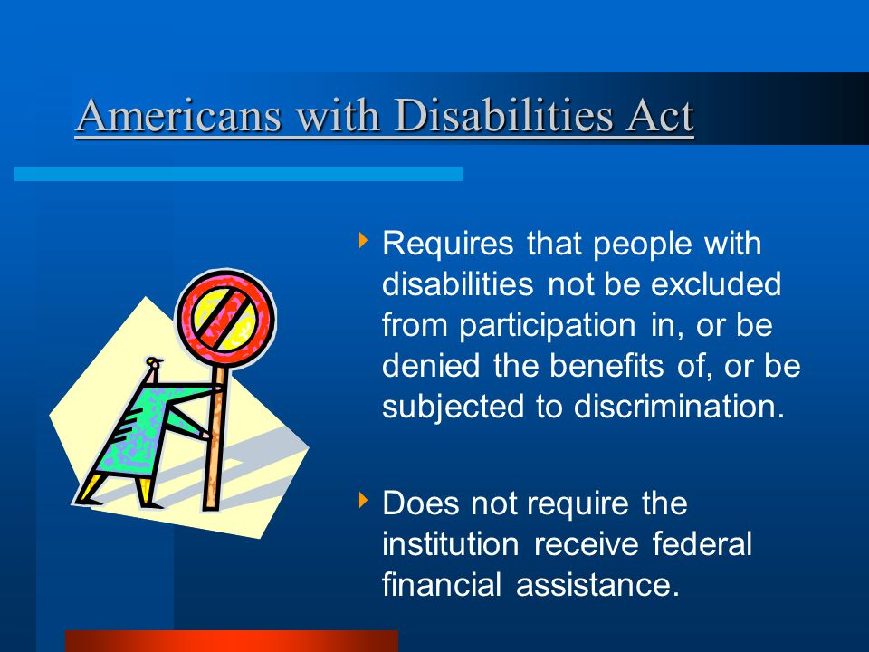 Americans with Disabilities Act  Requires that people with disabilities not be excluded from participation in, or be denied the benefits of, or be subjected to discrimination.