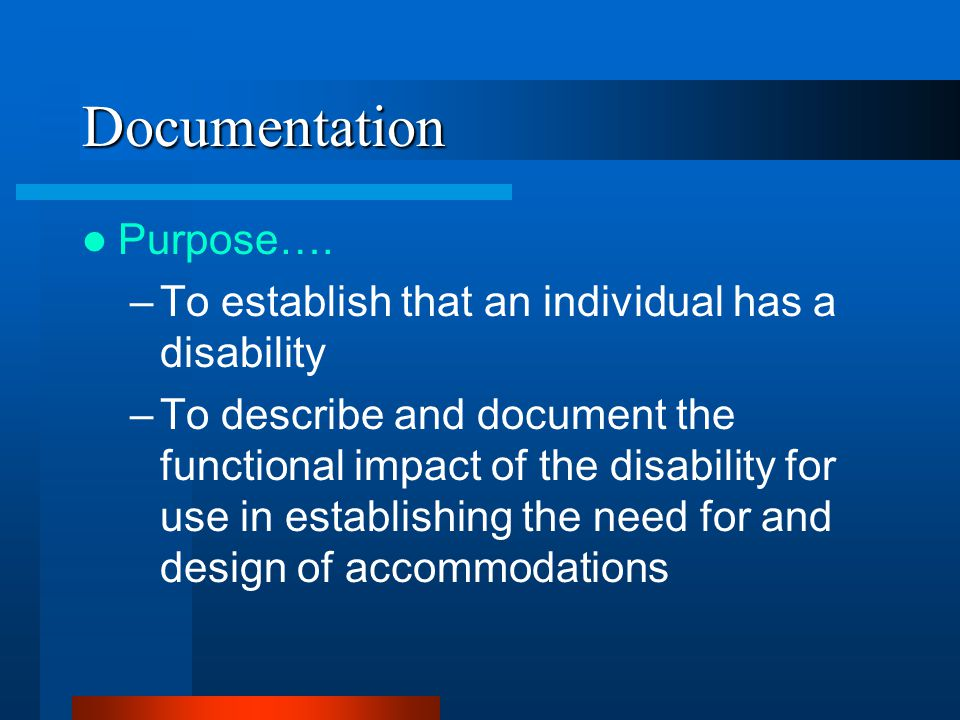 Documentation Purpose…. –To establish that an individual has a disability –To describe and document the functional impact of the disability for use in