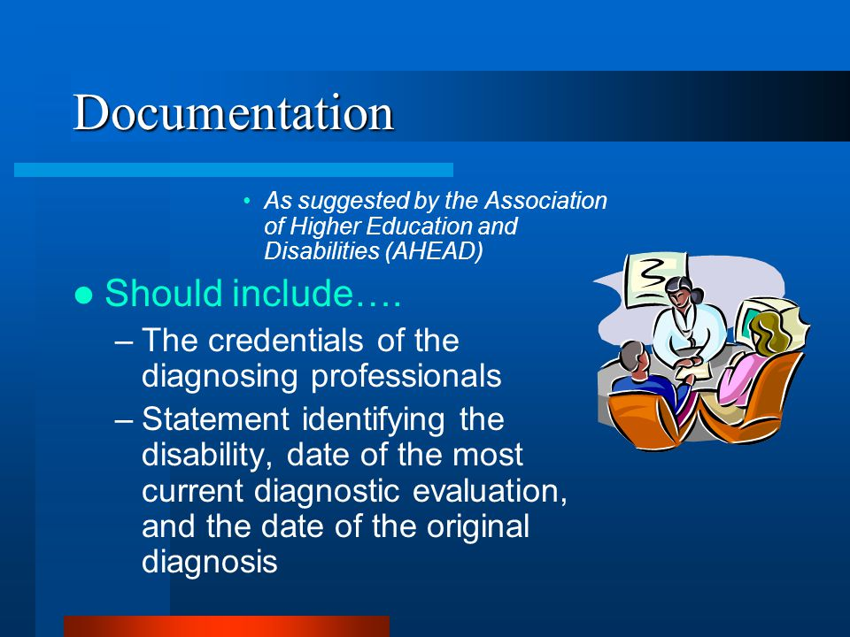 Documentation As suggested by the Association of Higher Education and Disabilities (AHEAD) Should include….