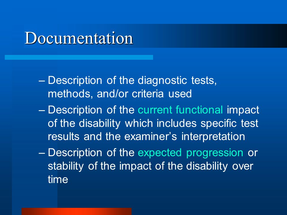 Documentation –Description of the diagnostic tests, methods, and/or criteria used –Description of the current functional impact of the disability which includes specific test results and the examiner's interpretation –Description of the expected progression or stability of the impact of the disability over time