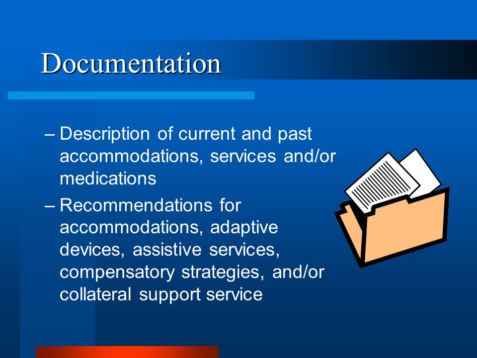 Documentation –Description of current and past accommodations, services and/or medications –Recommendations for accommodations, adaptive devices, assistive services, compensatory strategies, and/or collateral support service