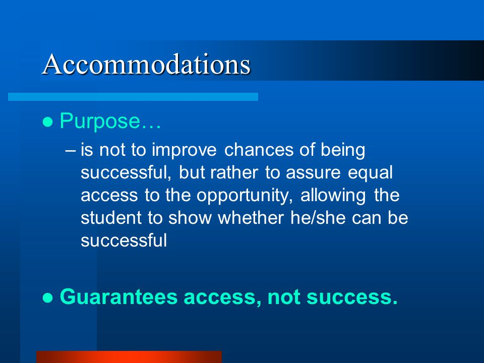Accommodations Purpose… –is not to improve chances of being successful, but rather to assure equal access to the opportunity, allowing the student to show whether he/she can be successful Guarantees access, not success.